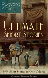 Rudyard Kipling Ultimate Short Story Collection 440 Short Stories In One Volume Complete Illustrated Edition