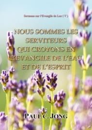 SERMONS SUR LEVANGILE DE LUC ( V ) - NOUS SOMMES LES SERVITEURS QUI CROYONS EN L'EVANGILE DE L'EAU ET DE L'ESPRIT