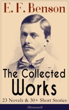 The Collected Works of E. F. Benson: 23 Novels & 30+ Short Stories (Illustrated): Dodo Trilogy, Queen Lucia, Miss Mapp, David Blaize, The Room in The Tower, Paying Guests, The Relentless City, The Angel of Pain, The Rubicon and more