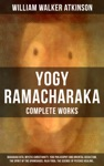 YOGY RAMACHARAKA - Complete Works Bhagavad Gita Mystic Christianity Yogi Philosophy And Oriental Occultism The Spirit Of The Upanishads Raja Yoga The Science Of Psychic Healing
