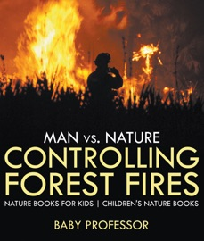 MAN VS. NATURE : CONTROLLING FOREST FIRES - NATURE BOOKS FOR KIDS  CHILDRENS NATURE BOOKS