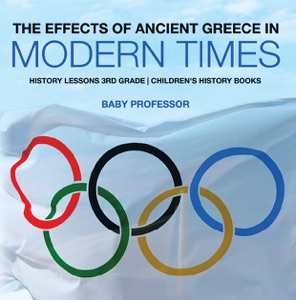 The Effects of Ancient Greece in Modern Times - History Lessons 3rd Grade  Children's History Books