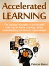 Accelerated Learning The Guiding Principles Of Accelerated Learning For Faster Learning Better Understanding And Memory Improvement