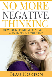 No More Negative Thinking: How to Be Positive, Optimistic, and Happy All the Time book