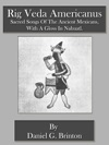 Rig Veda Americanus Sacred Songs Of The Ancient Mexicans With A Gloss In Nahuatl