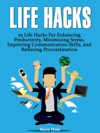 Life Hacks 55 Life Hacks For Enhancing Productivity Minimizing Stress Improving Communication Skills And Reducing Procrastination Life Hacks Life Hacking Best Life Hacks