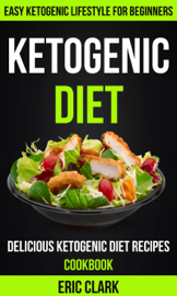 Ketogenic Diet: Delicious Ketogenic Diet Recipes Cookbook: Easy Ketogenic Lifestyle For Beginners book