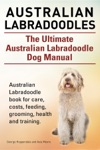 Australian Labradoodles The Ultimate Australian Labradoodle Dog Manual Australian Labradoodle Book For Care Costs Feeding Grooming Health And Training