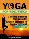 Yoga For Beginners 12 Amazing Breathing Techniques For Absolute Beginners To Help You Relax And Reduce Stress