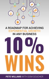 Download and Read Online 10% Wins: A Roadmap for Achieving Exponential Growth in ANY Business