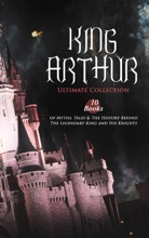 KING ARTHUR - Ultimate Collection: 10 Books of Myths, Tales & The History Behind The Legendary King