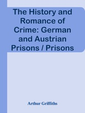 Download and Read Online The History and Romance of Crime: German and Austrian Prisons / Prisons of Prussia, Bavaria, Saxony and Austria-Hungary; the Fortresses of Magdeburg and Spielberg