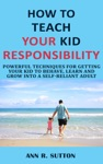 How To Teach Your Kid Responsibility Powerful Techniques For Getting Your Kid To Behave Learn And Grow Into A Self-Reliant Adult