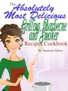 The Absolutely Most Delicious Grilling Barbecue And Smoker Recipes Cookbook