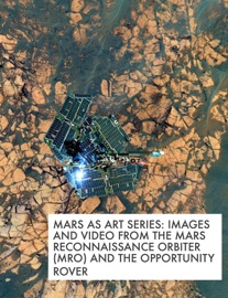 MARS AS ART SERIES: IMAGES AND VIDEO FROM THE MARS RECONNAISSANCE ORBITER (MRO) AND THE OPPORTUNITY ROVER