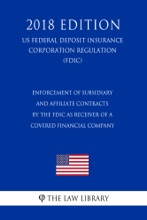 Enforcement of Subsidiary and Affiliate Contracts by the FDIC as Receiver of a Covered Financial Company (US Federal Deposit Insurance Corporation Regulation) (FDIC) (2018 Edition)