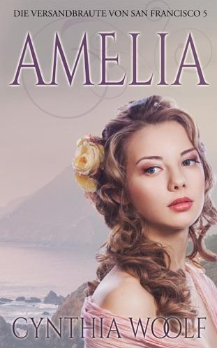 Cynthia Woolf - Amelia, Die Versandbräute von San Francisco, Buch 5