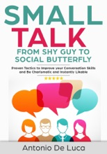 Small Talk: Shy Guy To Social Butterfly - Proven Tactics To Improve Your Conversation Skills And Be Charismatic, And Instantly Likable (Communications Skills Guide For Introverts)