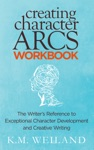 Creating Character Arcs Workbook The Writers Reference To Exceptional Character Development And Creative Writing