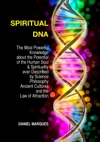 Spiritual DNA The Most Powerful Knowledge About The Potential Of The Human Soul And Spirituality Ever Described By Science Philosophy Ancient Cultures And The Law Of Attraction