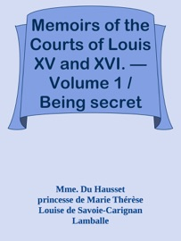 MEMOIRS OF THE COURTS OF LOUIS XV AND XVI. — VOLUME 1 / BEING SECRET MEMOIRS OF MADAME DU HAUSSET, LADYS MAID TO MADAME DE POMPADOUR, AND OF THE PRINCESS LAMBALLE