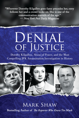 Denial of Justice: Dorothy Kilgallen, Abuse of Power, and the Most Compelling JFK Assassination Investigation in History - Mark Shaw book