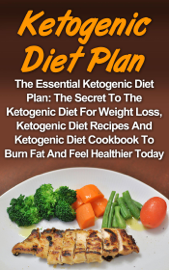 Ketogenic Diet Plan: The Essential Ketogenic Diet Plan: The Secret To The Ketogenic Diet For Weight Loss, Ketogenic Diet Recipes And Ketogenic Diet Cookbook To Burn Fat And Feel Healthier Today! book