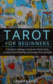 TAROT FOR BEGINNERS: A GUIDE TO GETTING TO KNOW THE TAROT CARDS, INTUITIVE TAROT READING, AND SIMPLE TAROT SPREADS