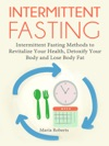 Intermittent Fasting Intermittent Fasting Methods To Revitalize Your Health Detoxify Your Body And Lose Body Fat