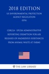 CERCLA - EPCRA Administrative Reporting Exemption For Air Releases Of Hazardous Substances From Animal Waste At Farms US Environmental Protection Agency Regulation EPA 2018 Edition