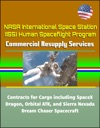 NASA International Space Station ISS Human Spaceflight Program Commercial Resupply Services Contracts For Cargo Including SpaceX Dragon Orbital ATK And Sierra Nevada Dream Chaser Spacecraft