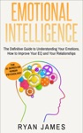 Emotional Intelligence The Definitive Guide To Understanding Your Emotions How To Improve Your EQ And Your Relationships