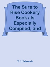 The Sure To Rise Cookery Book / Is Especially Compiled, And Contains Useful, Everyday / Recipes, Also Cooking Hints