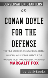 Conan Doyle for the Defense: The True Story of a Sensational British Murder, a Quest for Justice, and the World's Most Famous Detective Writer by Margalit Fox: Conversation Starters book