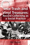 Wax Trash And Vinyl Treasures Record Collecting As A Social Practice