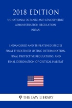 Endangered and Threatened Species - Final Threatened Listing Determination, Final Protective Regulations, and Final Designation of Critical Habitat (US National Oceanic and Atmospheric Administration Regulation) (NOAA) (2018 Edition)
