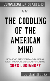 The Coddling of the American Mind: How Good Intentions and Bad Ideas Are Setting Up a Generation for Failure by Greg Lukianoff: Conversation Starters book