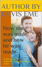 How She Was Made And How He Was Made (A New Guide to Understanding Your Spouse Better)