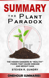 Summary of The Plant Paradox: The Hidden Dangers in Healthy Foods That Cause Disease and Weight Gain By Dr Steven Gundry book