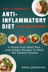 The Complete Anti-Inflammatory Diet For Beginners A Stress Free Meal Plan With Simple Recipes To Heal The Immune System
