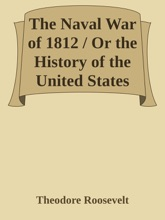 The Naval War Of 1812 / Or The History Of The United States Navy During The Last War With Great Britain To Which Is Appended An Account Of The Battle Of New Orleans