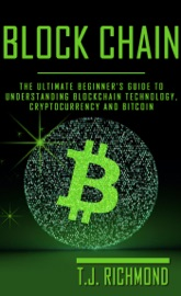 Blockchain: The Ultimate Beginner's Guide to Understanding Blockchain Technology, Cryptocurrency and Bitcoin - T.J. Richmond