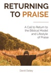 Returning To Praise A Call To Return To The Biblical Model And Lifestyle Of Praise