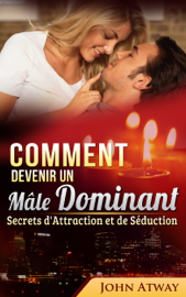 Comment devenir un Mâle Dominant : Secrets d'Attraction et de Séduction (Comment séduire, comment draguer une fille, drague)