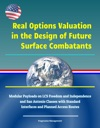Real Options Valuation In The Design Of Future Surface Combatants Modular Payloads On LCS Freedom And Independence And San Antonio Classes With Standard Interfaces And Planned Access Routes