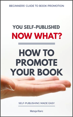 You Self-Published Now What? How to Promote Your Book - Mateja Klaric book