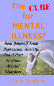The Cure For Mental Illness?: The Simple, Natural Way To Heal Yourself From Depression, Anxiety, And A Host Of Other Mental Disorders