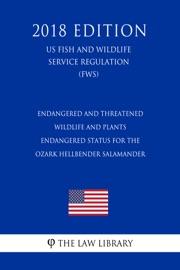 Endangered And Threatened Wildlife And Plants Endangered Status For The Ozark Hellbender Salamander Us Fish And Wildlife Service Regulation Fws 2018 Edition