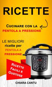 Ricette: Cucinare Con La Pentola A Pressione: Le Migliori Ricette Per Pentola A Pressione (Ricette Facili E Gustose) Libro Cover