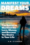 Manifest Your Dreams - The Secret To Manifest The Love Money And Success You Desire In Your Life